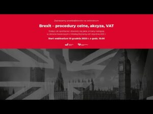 BREXIT – PROCEDURY CELNE, AKCYZA, VAT – zapis webinarium dla przedsiębiorców – 10 grudnia 2020 r.